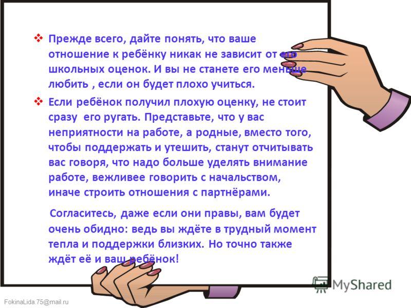 FokinaLida.75@mail.ru Прежде всего, дайте понять, что ваше отношение к ребёнку никак не зависит от его школьных оценок. И вы не станете его меньше любить, если он будет плохо учиться. Если ребёнок получил плохую оценку, не стоит сразу его ругать. Пре