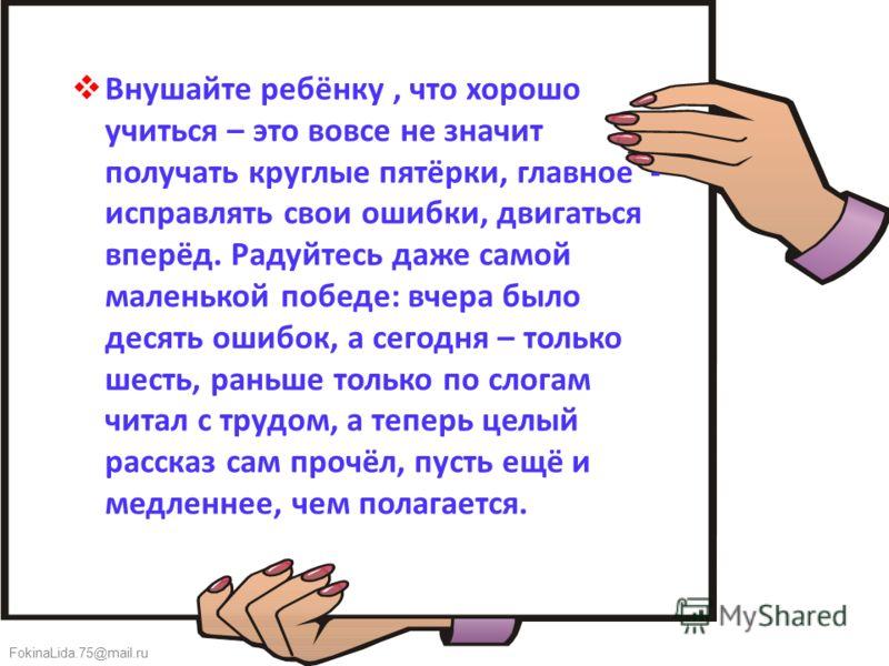 FokinaLida.75@mail.ru Внушайте ребёнку, что хорошо учиться – это вовсе не значит получать круглые пятёрки, главное - исправлять свои ошибки, двигаться вперёд. Радуйтесь даже самой маленькой победе: вчера было десять ошибок, а сегодня – только шесть,