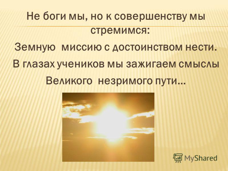 Не боги мы, но к совершенству мы стремимся: Земную миссию с достоинством нести. В глазах учеников мы зажигаем смыслы Великого незримого пути…