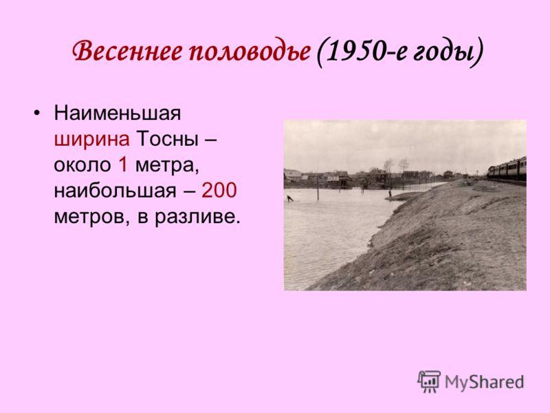 Весеннее половодье (1950-е годы) Наименьшая ширина Тосны – около 1 метра, наибольшая – 200 метров, в разливе.