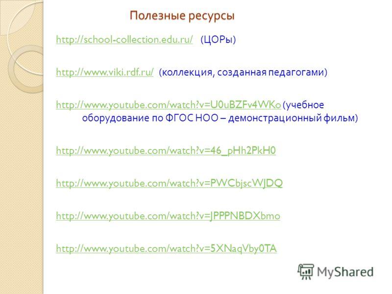 Полезные ресурсы http://school-collection.edu.ru/http://school-collection.edu.ru/ ( ЦОРы ) http://www.viki.rdf.ru/http://www.viki.rdf.ru/ ( коллекция, созданная педагогами ) http://www.youtube.com/watch?v=U0uBZFv4WKohttp://www.youtube.com/watch?v=U0u