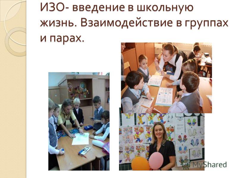 ИЗО - введение в школьную жизнь. Взаимодействие в группах и парах.