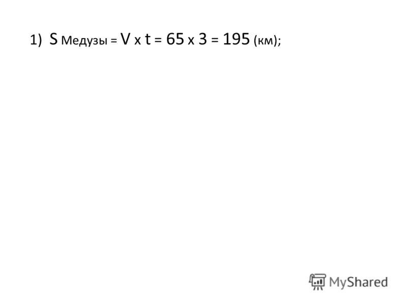 1) S Медузы = V x t = 65 x 3 = 195 (км);
