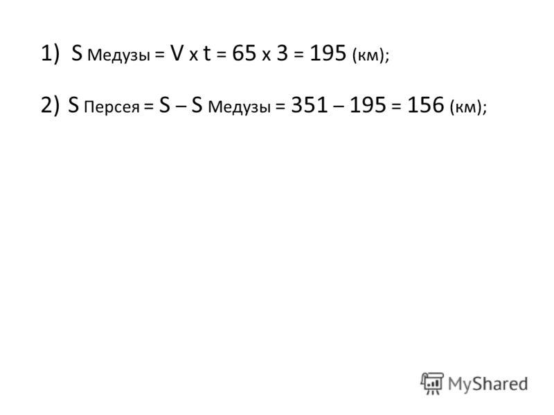 1)S Медузы = V x t = 65 x 3 = 195 (км); 2)S Персея = S – S Медузы = 351 – 195 = 156 (км);