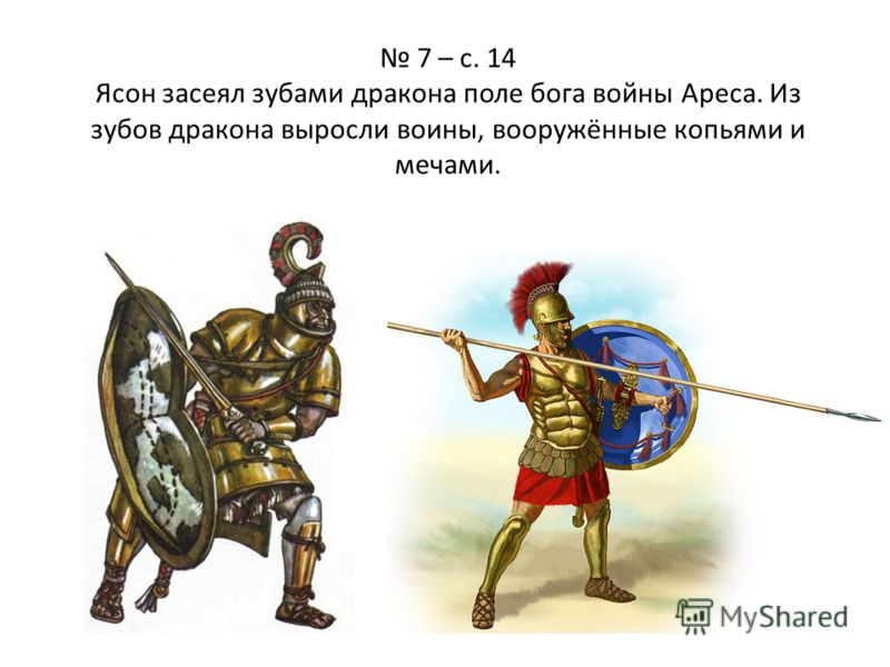 7 – с. 14 Ясон засеял зубами дракона поле бога войны Ареса. Из зубов дракона выросли воины, вооружённые копьями и мечами.