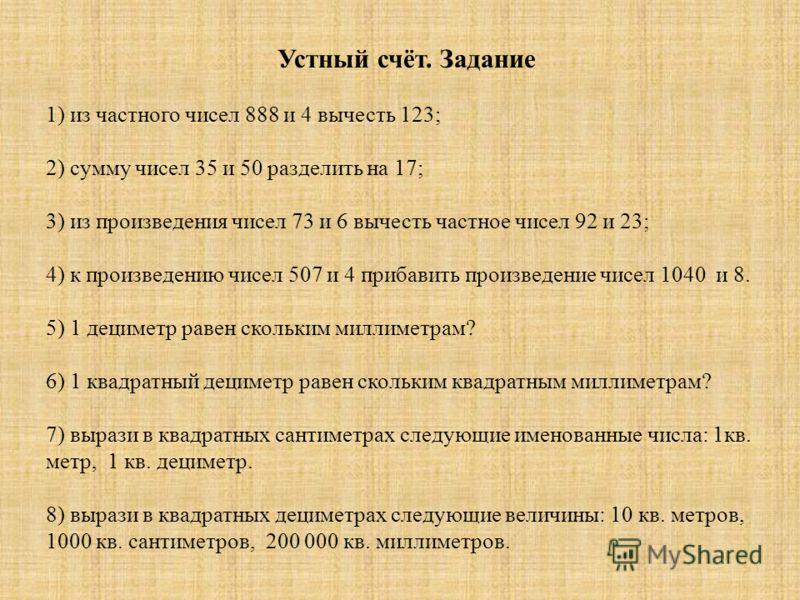 Устный счёт. Задание 1) из частного чисел 888 и 4 вычесть 123; 2) сумму чисел 35 и 50 разделить на 17; 3) из произведения чисел 73 и 6 вычесть частное чисел 92 и 23; 4) к произведению чисел 507 и 4 прибавить произведение чисел 1040 и 8. 5) 1 дециметр