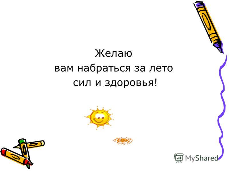 Желаю вам набраться за лето сил и здоровья!