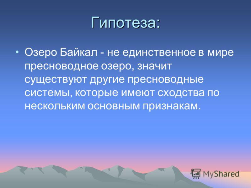 Гипотеза: Озеро Байкал - не единственное в мире пресноводное озеро, значит существуют другие пресноводные системы, которые имеют сходства по нескольким основным признакам.