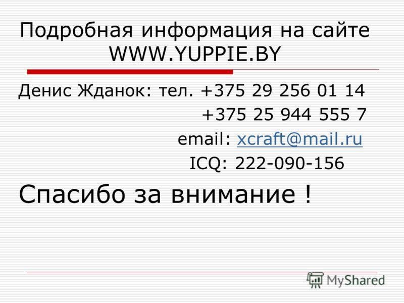 Подробная информация на сайте WWW.YUPPIE.BY Денис Жданок: тел. +375 29 256 01 14 +375 25 944 555 7 email: xcraft@mail.ruxcraft@mail.ru ICQ: 222-090-156 Спасибо за внимание !