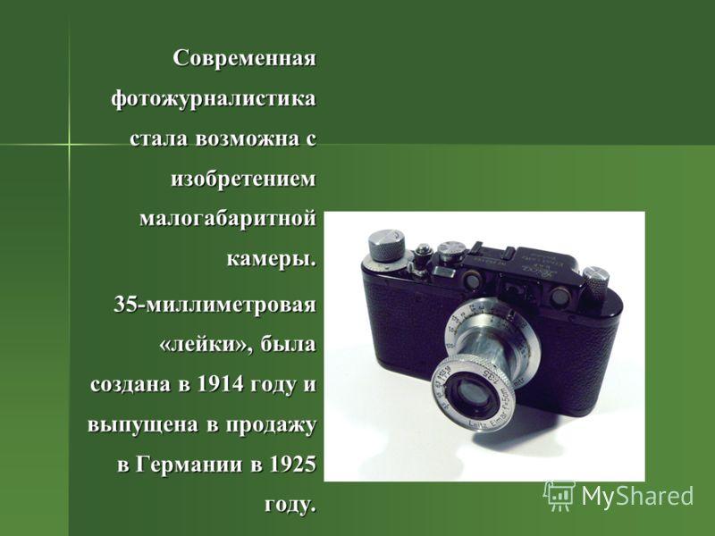 Современная фотожурналистика стала возможна с изобретением малогабаритной камеры. 35-миллиметровая «лейки», была создана в 1914 году и выпущена в продажу в Германии в 1925 году.