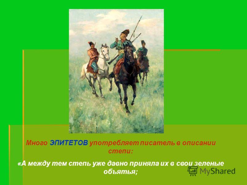 Много ЭПИТЕТОВ употребляет писатель в описании степи: «А между тем степь уже давно приняла их в свои зеленые объятья;