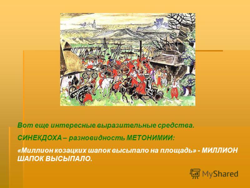 Вот еще интересные выразительные средства. СИНЕКДОХА – разновидность МЕТОНИМИИ: «Миллион козацких шапок высыпало на площадь» - МИЛЛИОН ШАПОК ВЫСЫПАЛО.