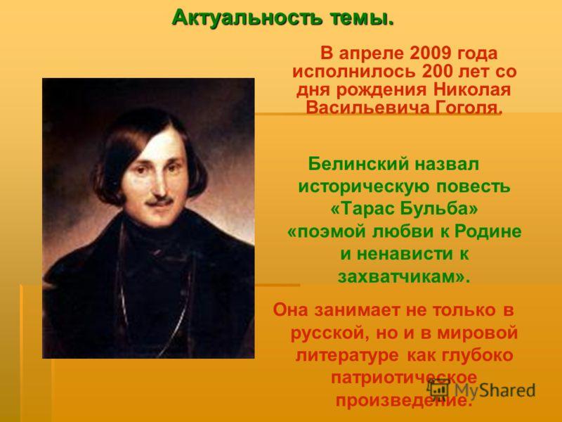 В апреле 2009 года исполнилось 200 лет со дня рождения Николая Васильевича Гоголя. Белинский назвал историческую повесть «Тарас Бульба» «поэмой любви к Родине и ненависти к захватчикам». Она занимает не только в русской, но и в мировой литературе как
