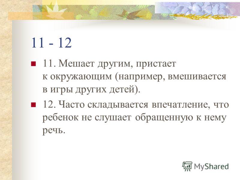 11 - 12 11. Мешает другим, пристает к окружающим (например, вмешивается в игры других детей). 12. Часто складывается впечатление, что ребенок не слушает обращенную к нему речь.