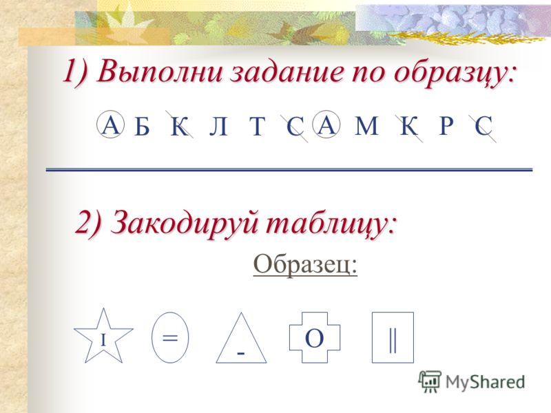 1) Выполни задание по образцу: М К Р С А Б К Л Т С А 2) Закодируй таблицу: Образец: I = - О||