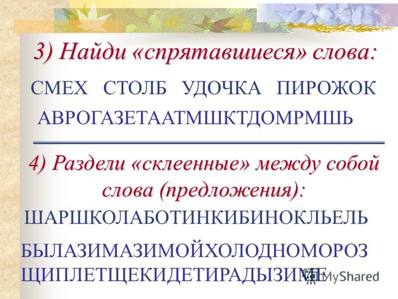3) Найди «спрятавшиеся» слова: 4) Раздели «склеенные» между собой слова (предложения): АВРОГАЗЕТААТМШКТДОМРМШЬ ШАРШКОЛАБОТИНКИБИНОКЛЬЕЛЬ БЫЛАЗИМАЗИМОЙХОЛОДНОМОРОЗ ЩИПЛЕТЩЕКИДЕТИРАДЫЗИМЕ СМЕХ СТОЛБ УДОЧКА ПИРОЖОК