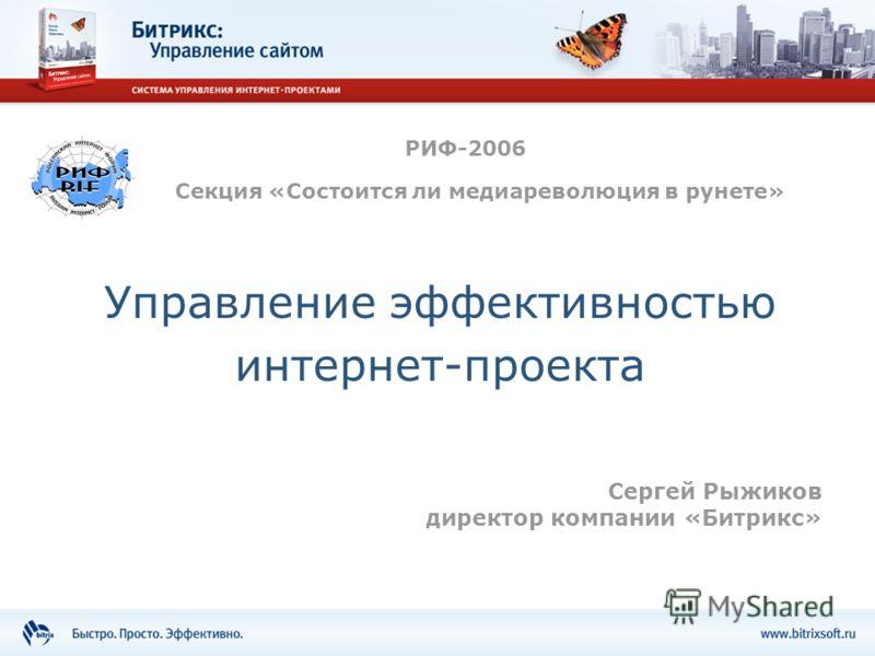 Управление эффективностью интернет-проекта РИФ-2006 Сергей Рыжиков директор компании «Битрикс» Секция «Состоится ли медиареволюция в рунете»