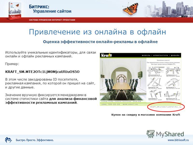 Привлечение из онлайна в офлайн Используйте уникальные идентификаторы, для связи онлайн и офлайн рекламных кампаний. Пример: KRAFT_SM.MTE2OTc1LjM0MjcuUlUuOS5O В этом числе закодированы ID посетителя, рекламная кампания, по которой он пришел на сайт,
