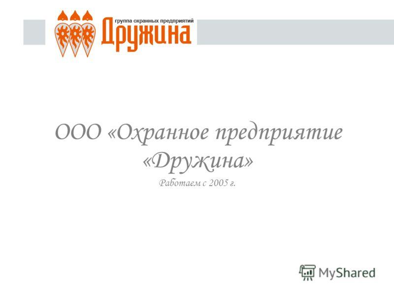 ООО «Охранное предприятие «Дружина» Работаем с 2005 г.