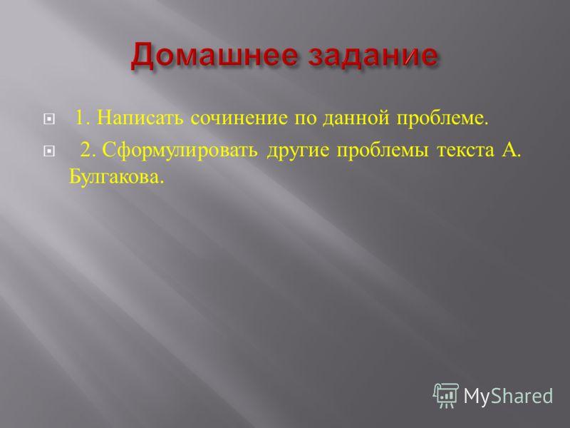 1. Написать сочинение по данной проблеме. 2. Сформулировать другие проблемы текста А. Булгакова.