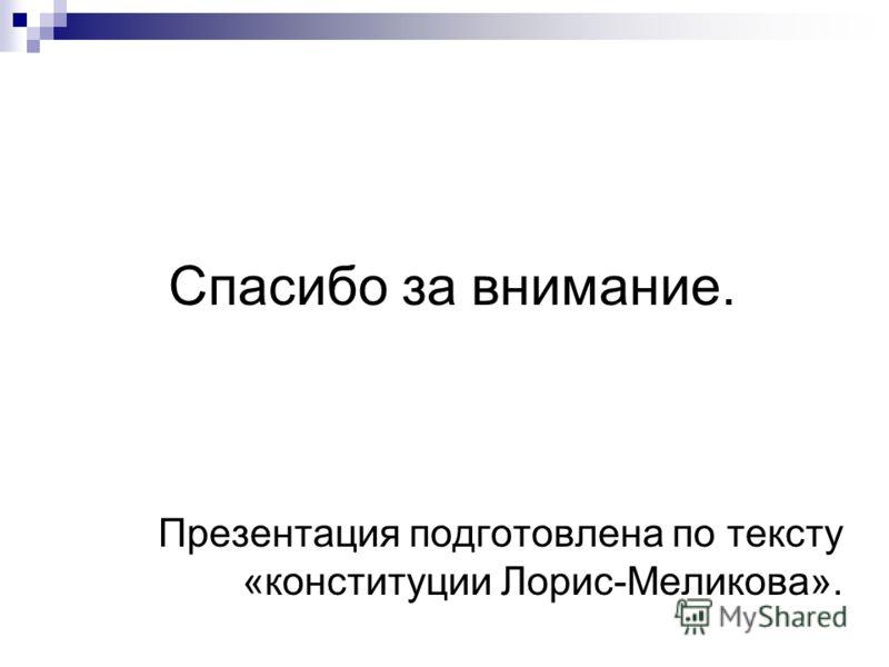 Спасибо за внимание. Презентация подготовлена по тексту «конституции Лорис-Меликова».