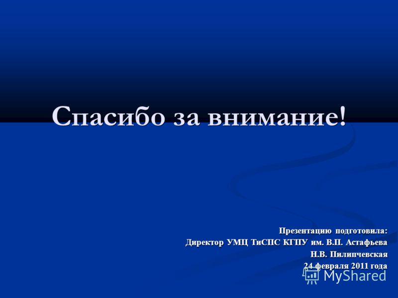Спасибо за внимание! Презентацию подготовила: Директор УМЦ ТиСПС КГПУ им. В.П. Астафьева Н.В. Пилипчевская 24 февраля 2011 года