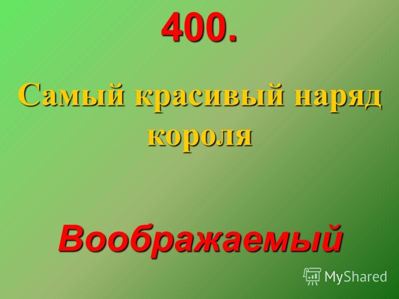 400. Самый красивый наряд короля Воображаемый
