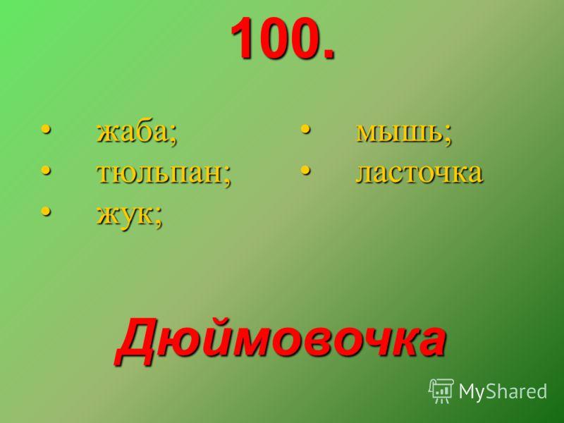 100. жаба; жаба; тюльпан; тюльпан; жук; жук; мышь; мышь; ласточка ласточка Дюймовочка