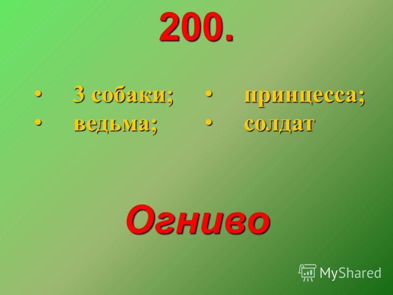 200. 3 собаки; 3 собаки; ведьма; ведьма; принцесса; принцесса; солдат солдат Огниво