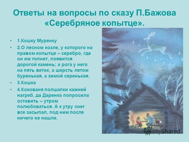 Ответы на вопросы по сказу П.Бажова «Серебряное копытце». 1.Кошку Муренку 2.О лесном козле, у которого на правом копытце – серебро, где он им топнет, появится дорогой камень; а рога у него на пять веток, а шерсть летом буренькая, а зимой серенькая. 3