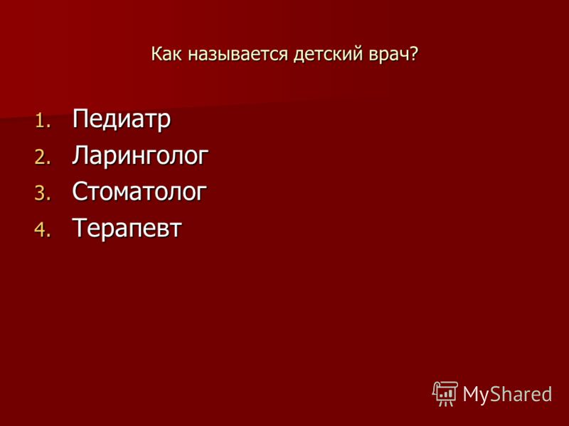 Как называется детский врач? 1. Педиатр 2. Ларинголог 3. Стоматолог 4. Терапевт