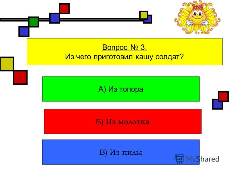 Вопрос 3. Из чего приготовил кашу солдат? А) Из топора Б) Из молотка В) Из пилы