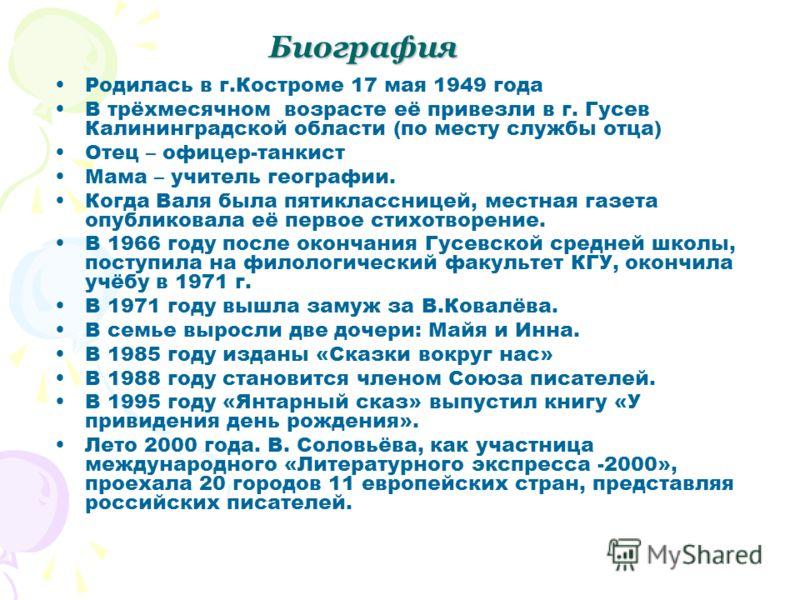 Биография Родилась в г.Костроме 17 мая 1949 года В трёхмесячном возрасте её привезли в г. Гусев Калининградской области (по месту службы отца) Отец – офицер-танкист Мама – учитель географии. Когда Валя была пятиклассницей, местная газета опубликовала