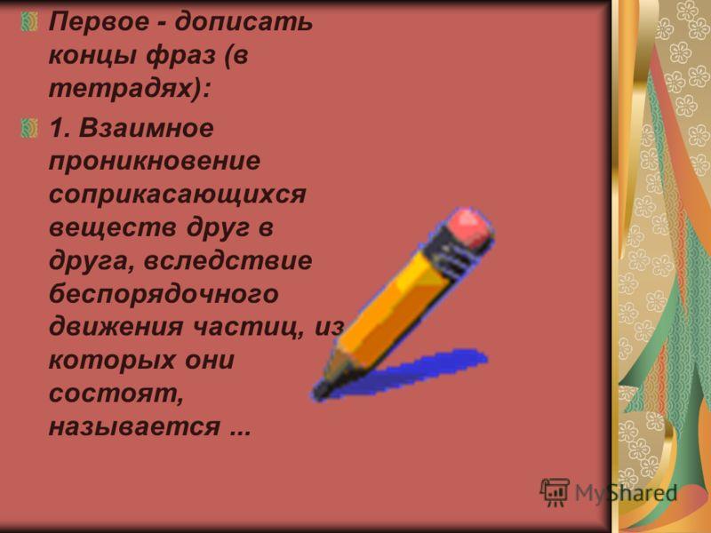 Первое - дописать концы фраз (в тетрадях): 1. Взаимное проникновение соприкасающихся веществ друг в друга, вследствие беспорядочного движения частиц, из которых они состоят, называется...