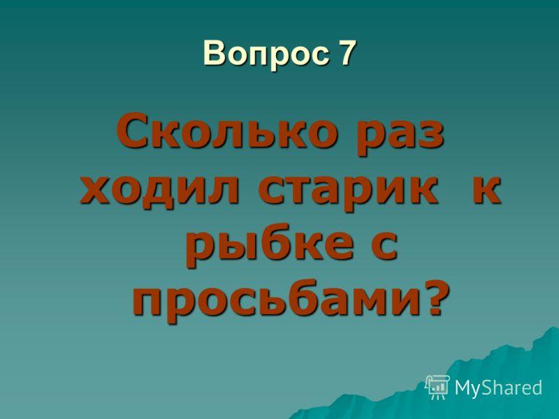 Вопрос 7 Сколько раз ходил старик к рыбке с просьбами?