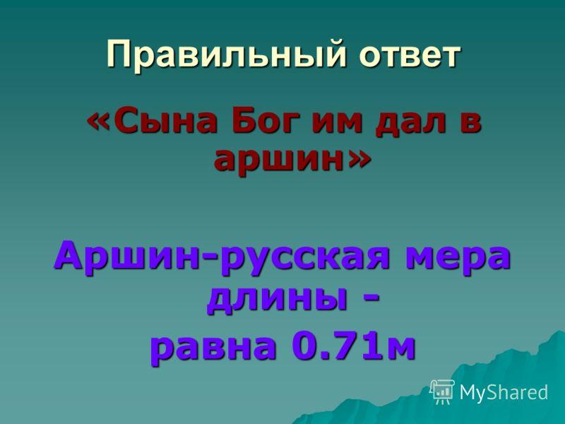Правильный ответ «Сына Бог им дал в аршин» Аршин-русская мера длины - равна 0.71м