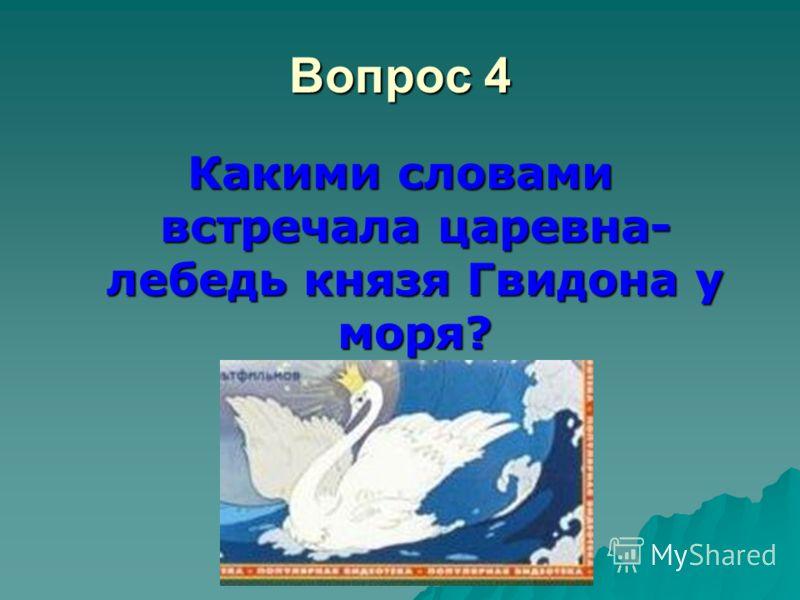 Вопрос 4 Какими словами встречала царевна- лебедь князя Гвидона у моря?