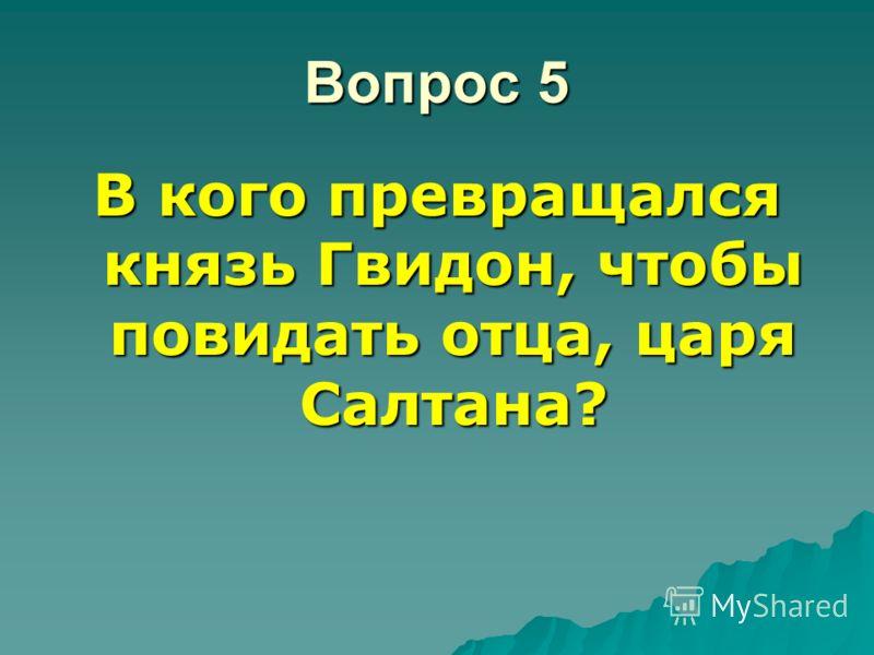 Вопрос 5 В кого превращался князь Гвидон, чтобы повидать отца, царя Салтана?