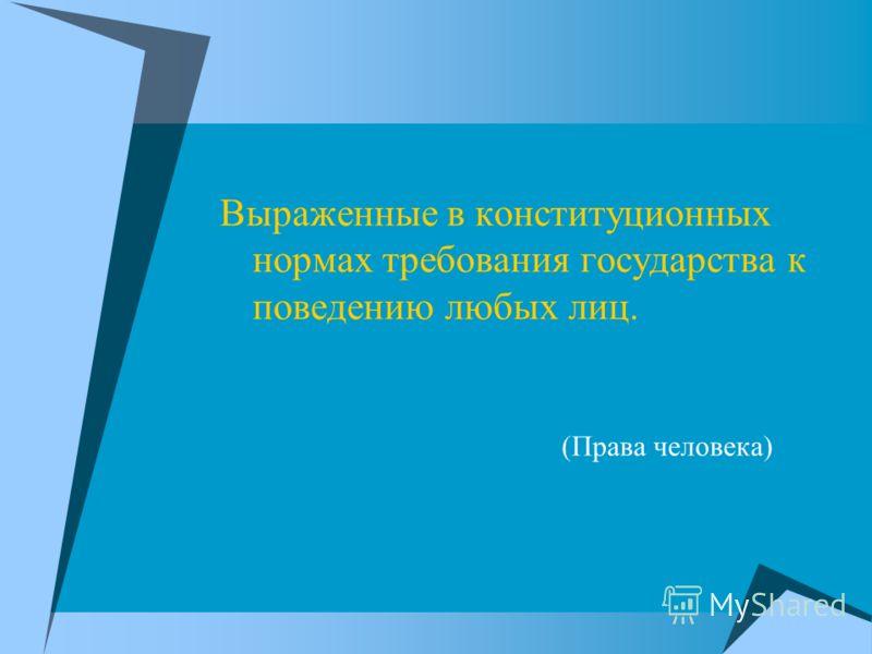 Выраженные в конституционных нормах требования государства к поведению любых лиц. (Права человека)