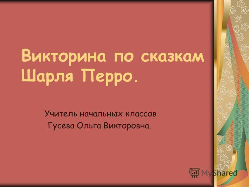 Викторина по сказкам Шарля Перро. Учитель начальных классов Гусева Ольга Викторовна.