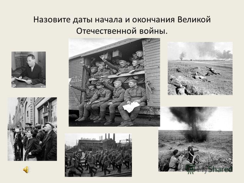 Назовите даты начала и окончания Великой Отечественной войны.