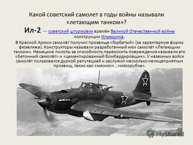 Какой советский самолет в годы войны называли «летающим танком»? Ил-2 советский штурмовик времён Великой Отечественной войны конструкции Ильюшина.советскийштурмовикВеликой Отечественной войныИльюшина В Красной Армии самолёт получил прозвище «Горбатый
