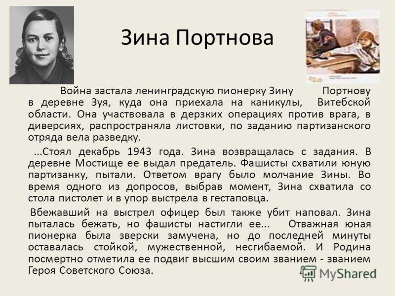 Зина Портнова Война застала ленинградскую пионерку Зину Портнову в деревне Зуя, куда она приехала на каникулы, Витебской области. Она участвовала в дерзких операциях против врага, в диверсиях, распространяла листовки, по заданию партизанского отряда