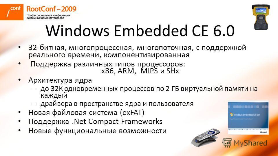 Windows Embedded CE 6.0 32-битная, много процессная, многопоточная, с поддержкой реального времени, компонентизированная Поддержка различных типов процессоров: x86, ARM, MIPS и SHх Архитектура ядра – до 32К одновременных процессов по 2 ГБ виртуальной