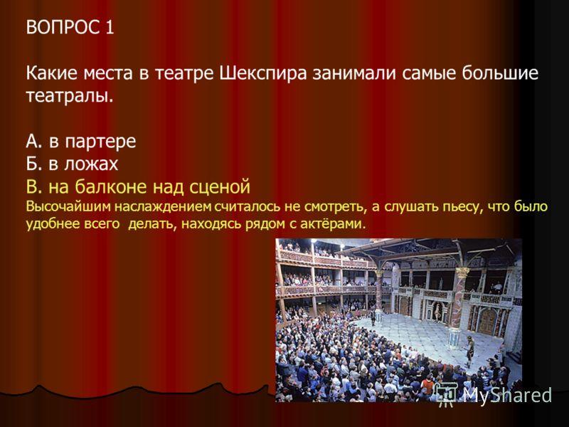 ВОПРОС 1 Какие места в театре Шекспира занимали самые большие театралы. А. в партере Б. в ложах В. на балконе над сценой Высочайшим наслаждением считалось не смотреть, а слушать пьесу, что было удобнее всего делать, находясь рядом с актёрами.