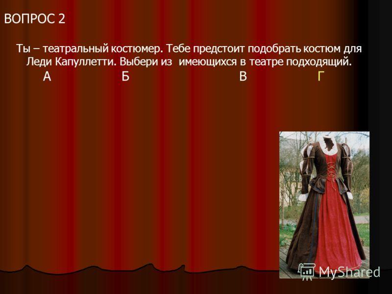 ВОПРОС 2 Ты – театральный костюмер. Тебе предстоит подобрать костюм для Леди Капуллетти. Выбери из имеющихся в театре подходящий. АБВГ