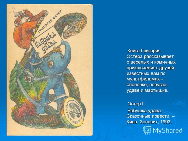 Книга Григория Остера рассказывает о веселых и комичных приключениях друзей, известных вам по мультфильмах – слоненке, попугае, удаве и мартышке. Книга Григория Остера рассказывает о веселых и комичных приключениях друзей, известных вам по мультфильм