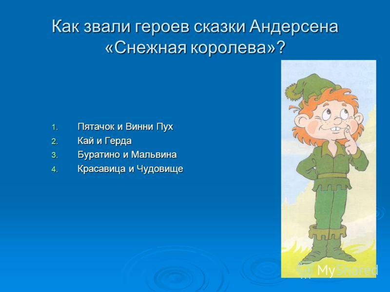 Как звали героев сказки Андерсена «Снежная королева»? 1. Пятачок и Винни Пух 2. Кай и Герда 3. Буратино и Мальвина 4. Красавица и Чудовище