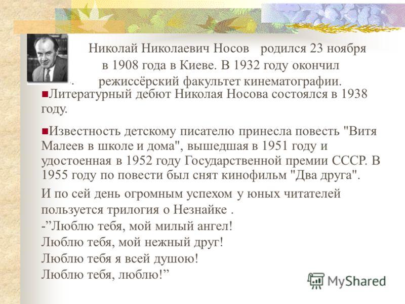 Носов. Николай Николаевич Носовродился 23 ноября в 1908 года в Киеве. В 1932 году окончил режиссёрский факультет кинематографии. Литературный дебют Николая Носова состоялся в 1938 году. Известность детскому писателю принесла повесть