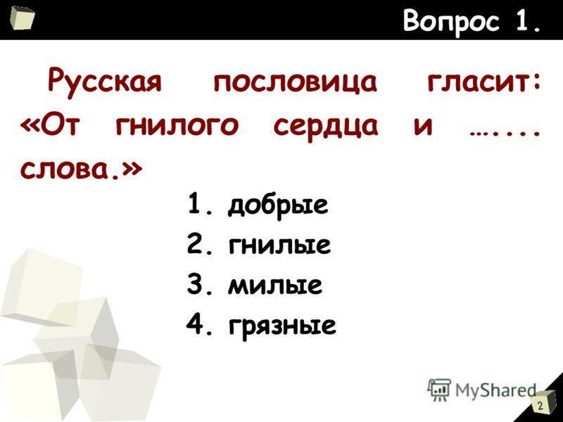 2 Русская пословица гласит: «От гнилого сердца и ….... слова.» Вопрос 1. 1. добрые 2. гнилые 3. милые 4. грязные